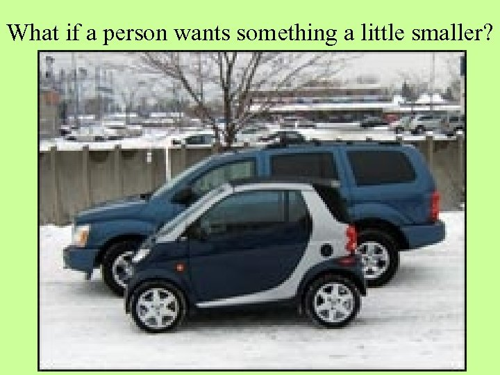 What if a person wants something a little smaller?