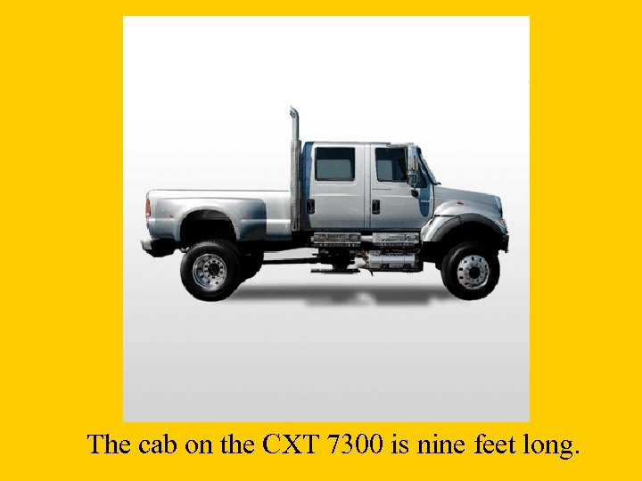 The cab on the CXT 7300 is nine feet long.