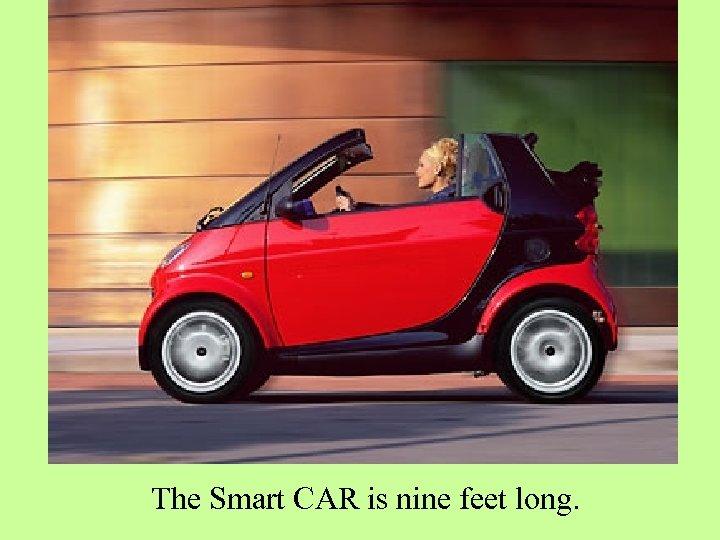 The Smart CAR is nine feet long.