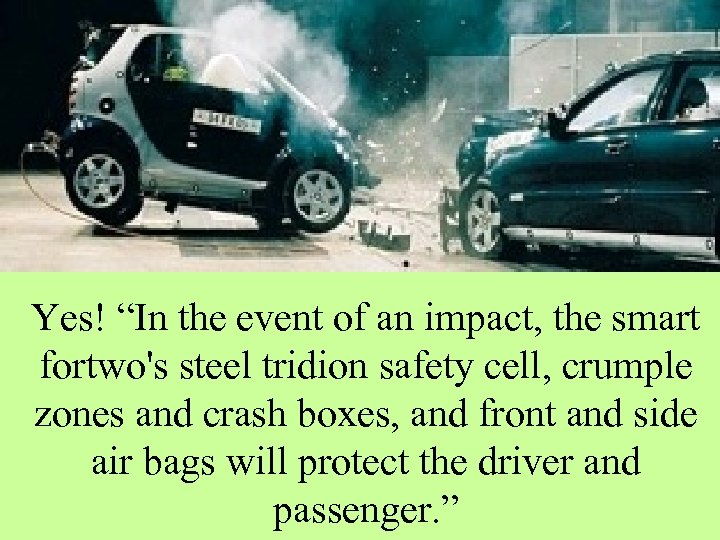 "Yes! ""In the event of an impact, the smart fortwo's steel tridion safety cell,"