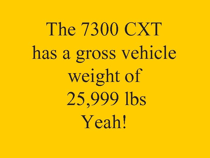 The 7300 CXT has a gross vehicle weight of 25, 999 lbs Yeah!