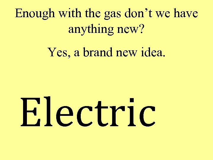 Enough with the gas don't we have anything new? Yes, a brand new idea.