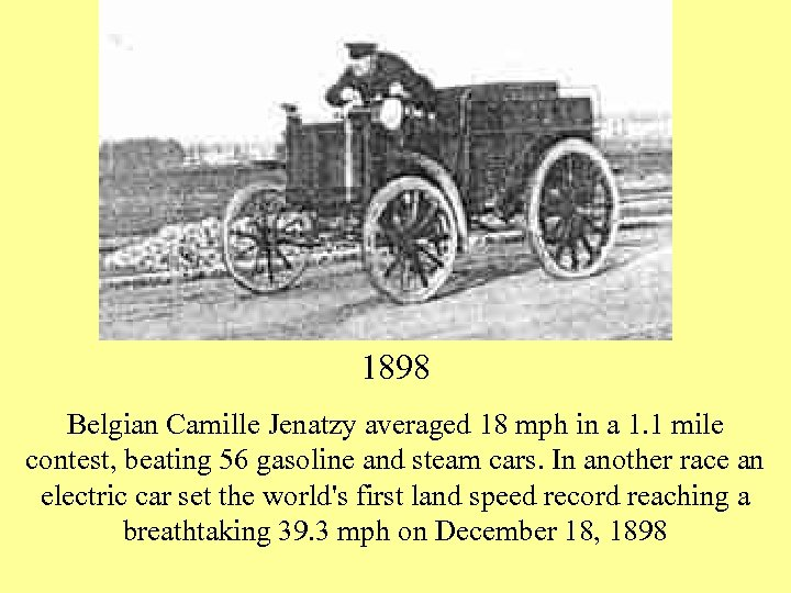 1898 Belgian Camille Jenatzy averaged 18 mph in a 1. 1 mile contest, beating