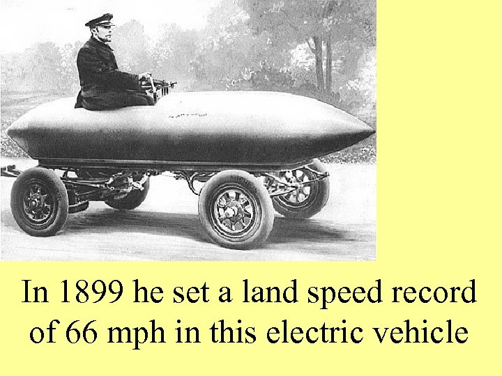In 1899 he set a land speed record of 66 mph in this electric