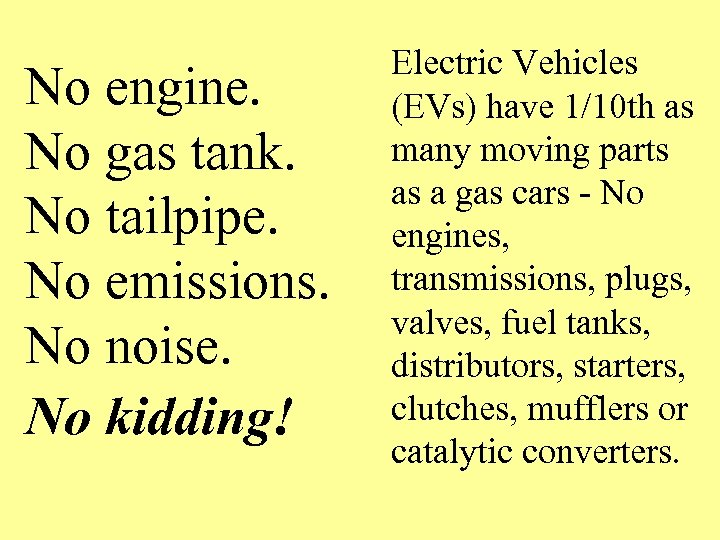 No engine. No gas tank. No tailpipe. No emissions. No noise. No kidding! Electric