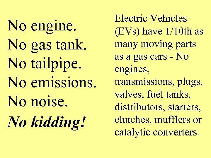 No engine. No gas tank. No tailpipe. No emissions. No noise. No kidding! Electric