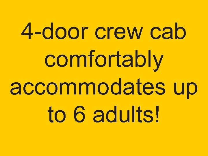 4 -door crew cab comfortably accommodates up to 6 adults!