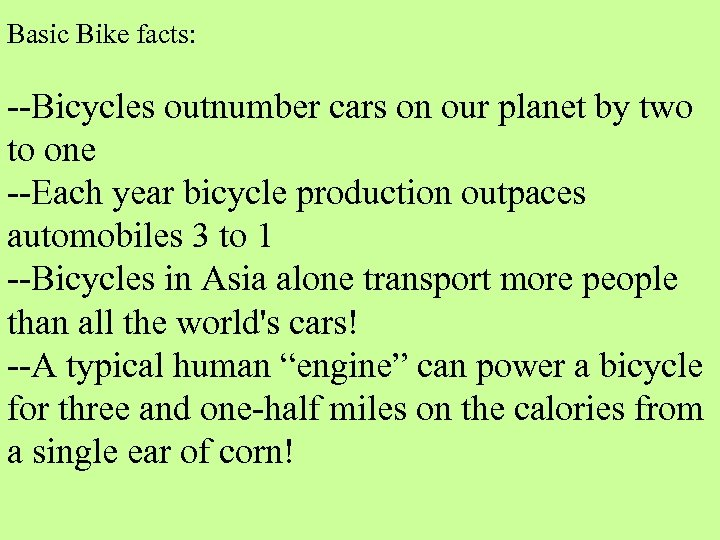 Basic Bike facts: --Bicycles outnumber cars on our planet by two to one --Each