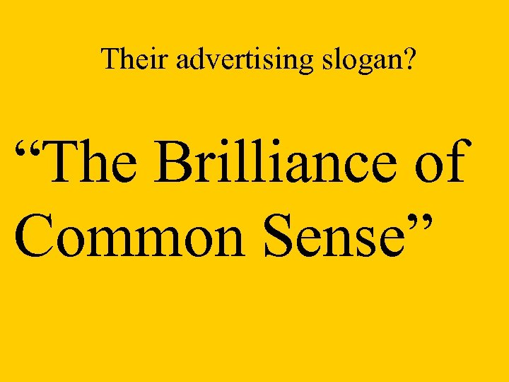 "Their advertising slogan? ""The Brilliance of Common Sense"""