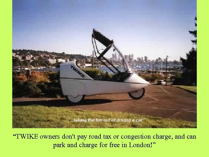 """TWIKE owners don't pay road tax or congestion charge, and can park and charge"