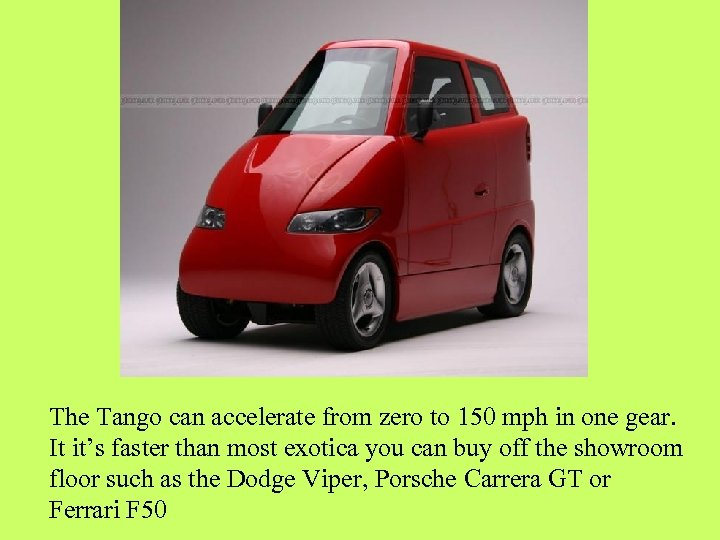 The Tango can accelerate from zero to 150 mph in one gear. It it's
