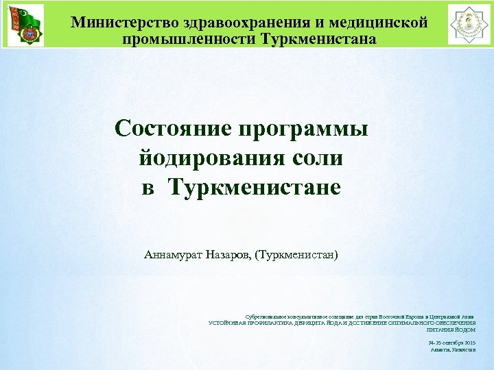 Министерство здравоохранения и медицинской промышленности Туркменистана Состояние программы йодирования соли в Туркменистане Аннамурат Назаров,