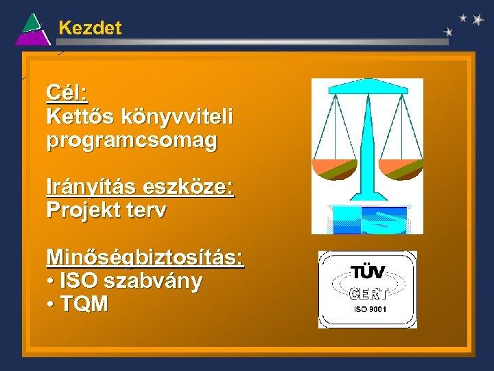 Kezdet Cél: Kettős könyvviteli programcsomag Irányítás eszköze: Projekt terv Minőségbiztosítás: • ISO szabvány •