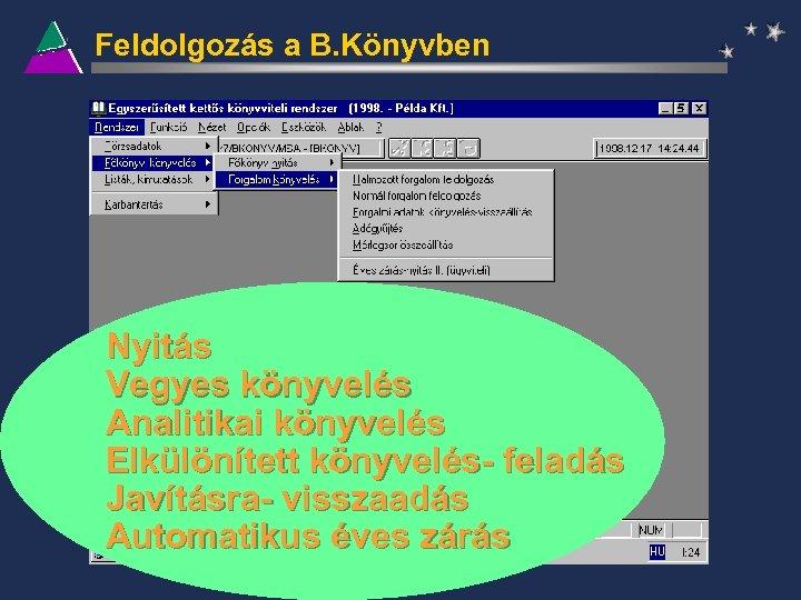Feldolgozás a B. Könyvben Nyitás Vegyes könyvelés Analitikai könyvelés Elkülönített könyvelés- feladás Javításra- visszaadás