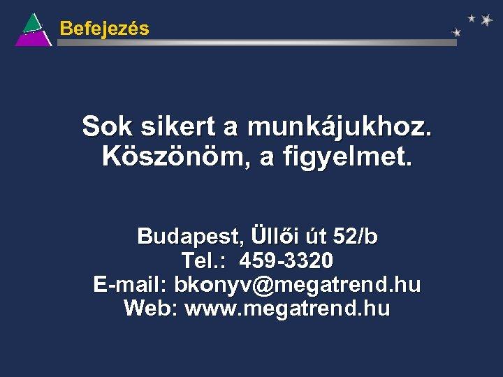 Befejezés Sok sikert a munkájukhoz. Köszönöm, a figyelmet. Budapest, Üllői út 52/b Tel. :
