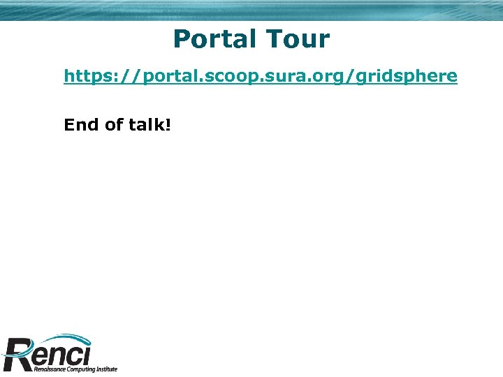 Portal Tour https: //portal. scoop. sura. org/gridsphere End of talk!