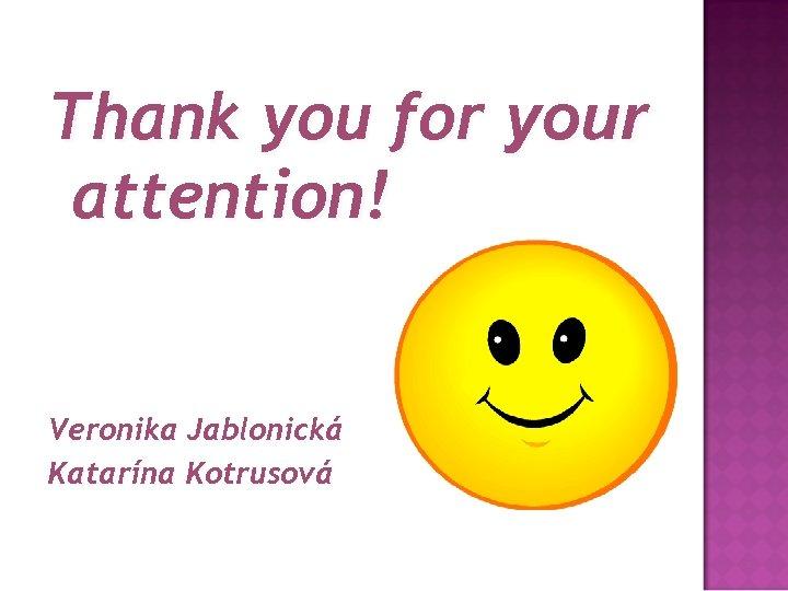 Thank you for your attention! Veronika Jablonická Katarína Kotrusová
