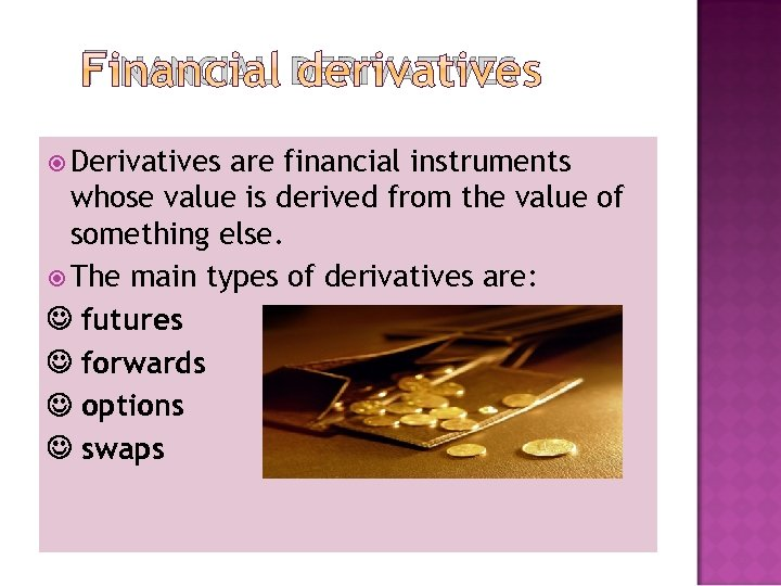 FINANCIAL DERIVATIVES Derivatives are financial instruments whose value is derived from the value of