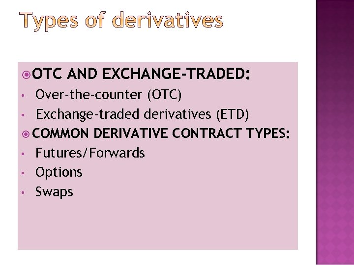 OTC AND EXCHANGE-TRADED: Over-the-counter (OTC) • Exchange-traded derivatives (ETD) COMMON DERIVATIVE CONTRACT TYPES:
