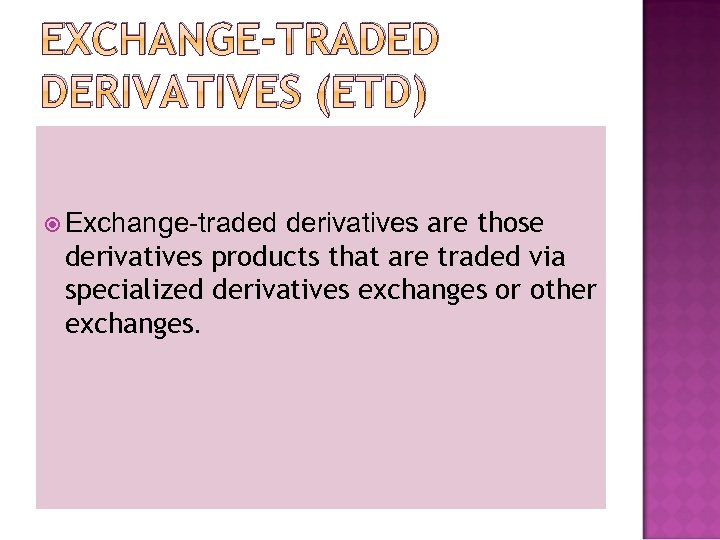 EXCHANGE-TRADED DERIVATIVES (ETD) derivatives are those derivatives products that are traded via specialized derivatives