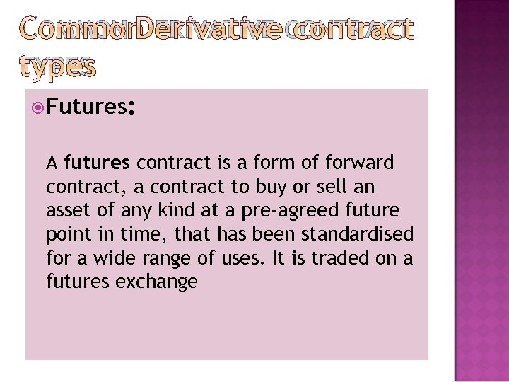 COMMON DERIVATIVE CONTRACT TYPES Futures: A futures contract is a form of forward contract,