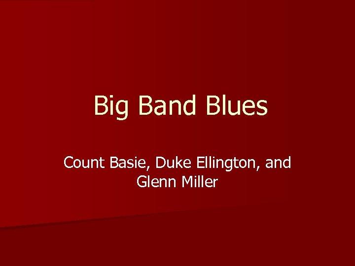 Big Band Blues Count Basie, Duke Ellington, and Glenn Miller