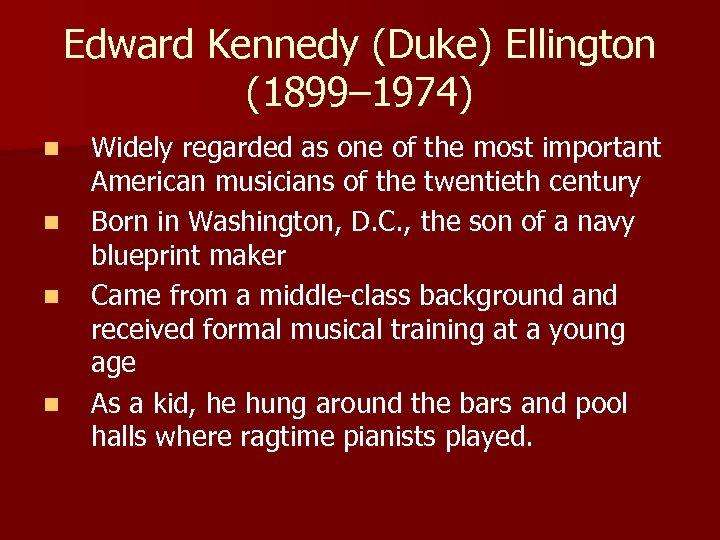 Edward Kennedy (Duke) Ellington (1899– 1974) n n Widely regarded as one of the