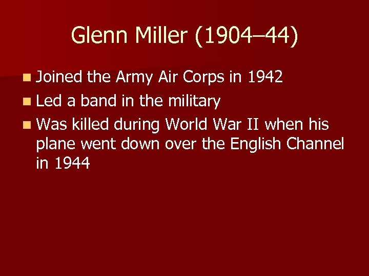 Glenn Miller (1904– 44) n Joined the Army Air Corps in 1942 n Led