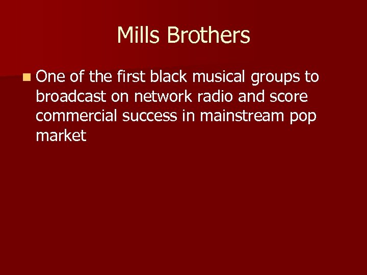 Mills Brothers n One of the first black musical groups to broadcast on network