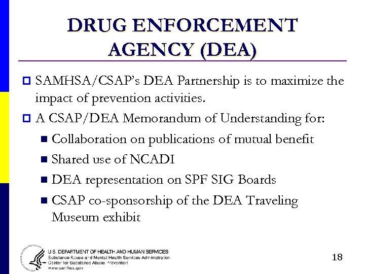 DRUG ENFORCEMENT AGENCY (DEA) SAMHSA/CSAP's DEA Partnership is to maximize the impact of prevention