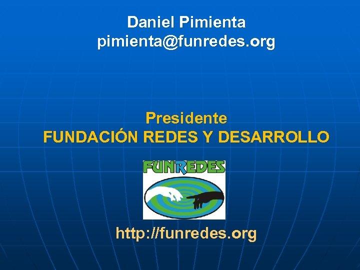Daniel Pimienta pimienta@funredes. org Presidente FUNDACIÓN REDES Y DESARROLLO http: //funredes. org