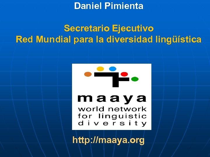 Daniel Pimienta Secretario Ejecutivo Red Mundial para la diversidad lingüística http: //maaya. org