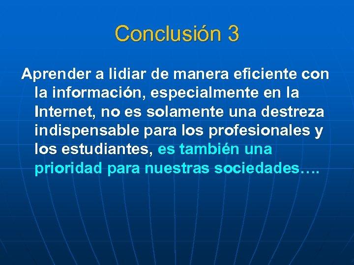 Conclusión 3 Aprender a lidiar de manera eficiente con la información, especialmente en la