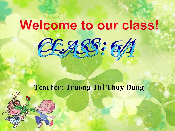 Welcome to our class! Teacher: Truong Thi Thuy Dung