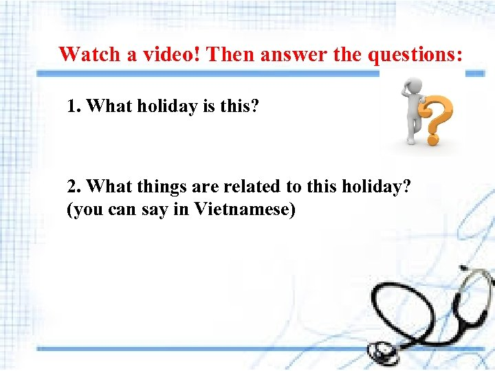 Watch a video! Then answer the questions: 1. What holiday is this? 2. What