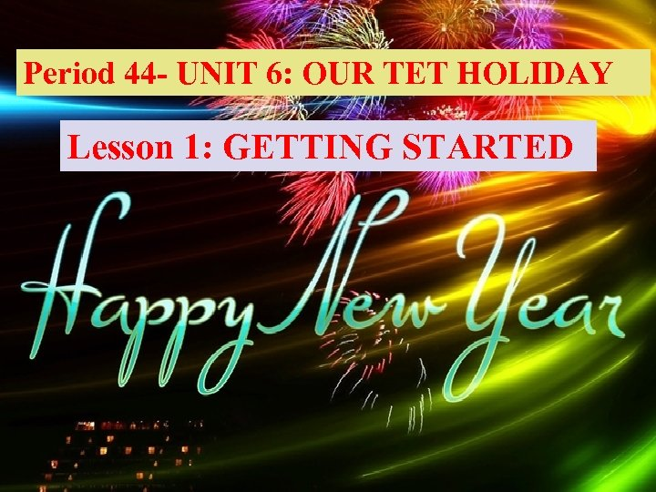 Period 44 - UNIT 6: OUR TET HOLIDAY Lesson 1: GETTING STARTED