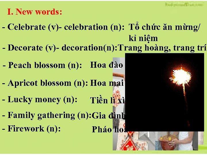 I. New words: - Celebrate (v)- celebration (n): Tổ chức ăn mừng/ kỉ niệm