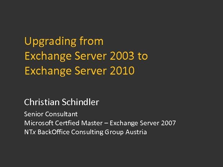 Upgrading from Exchange Server 2003 to Exchange Server 2010 Christian Schindler Senior Consultant Microsoft
