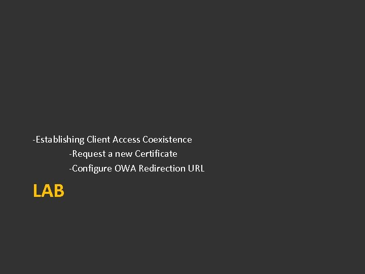 -Establishing Client Access Coexistence -Request a new Certificate -Configure OWA Redirection URL LAB