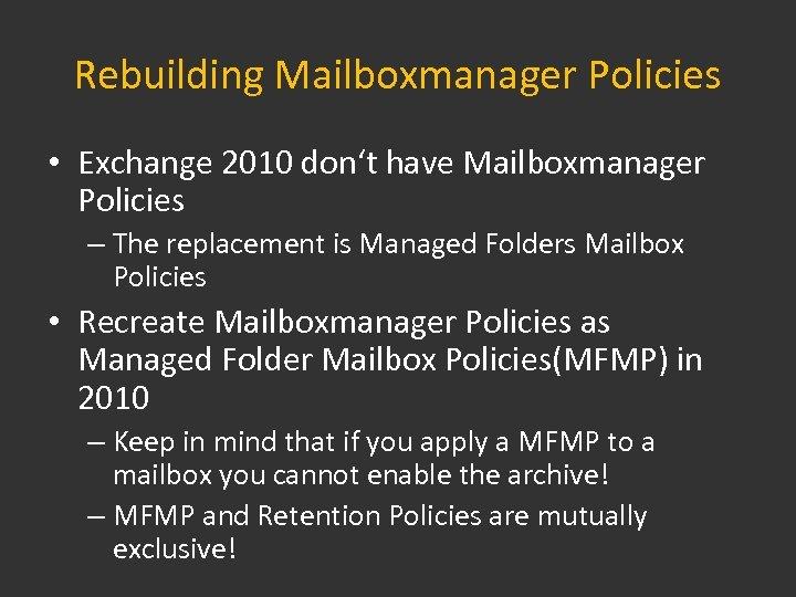 Rebuilding Mailboxmanager Policies • Exchange 2010 don't have Mailboxmanager Policies – The replacement is