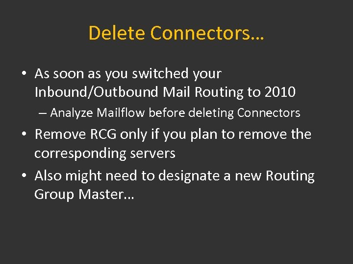Delete Connectors… • As soon as you switched your Inbound/Outbound Mail Routing to 2010