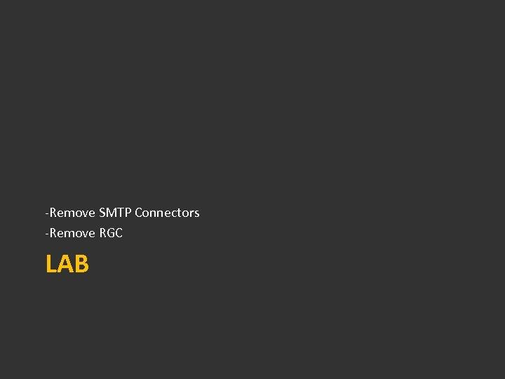 -Remove SMTP Connectors -Remove RGC LAB