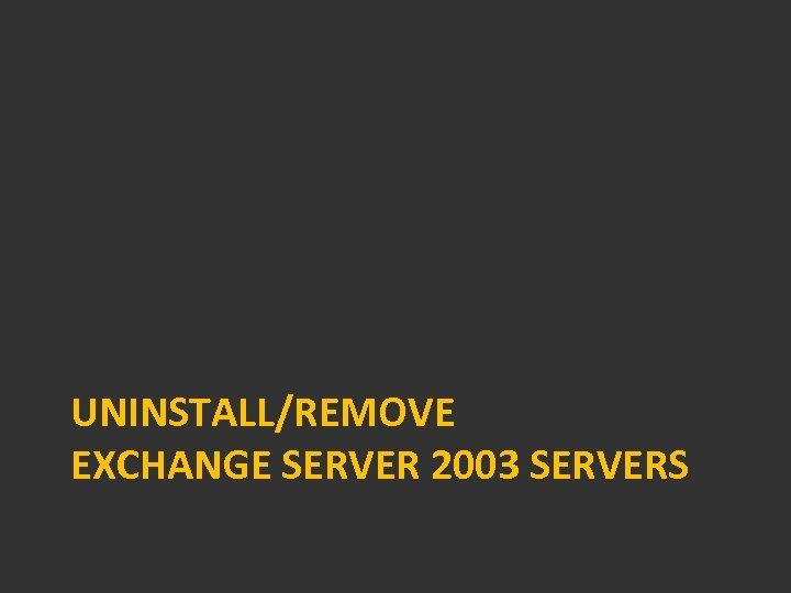 UNINSTALL/REMOVE EXCHANGE SERVER 2003 SERVERS