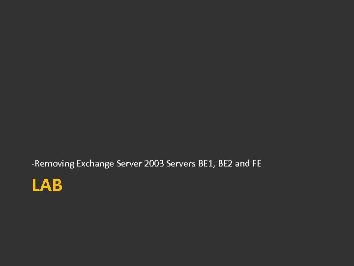 -Removing Exchange Server 2003 Servers BE 1, BE 2 and FE LAB