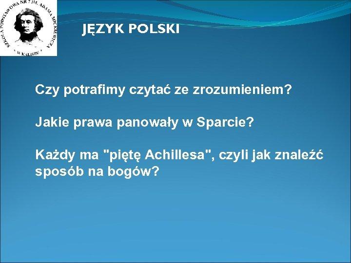 JĘZYK POLSKI Czy potrafimy czytać ze zrozumieniem? Jakie prawa panowały w Sparcie? Każdy ma