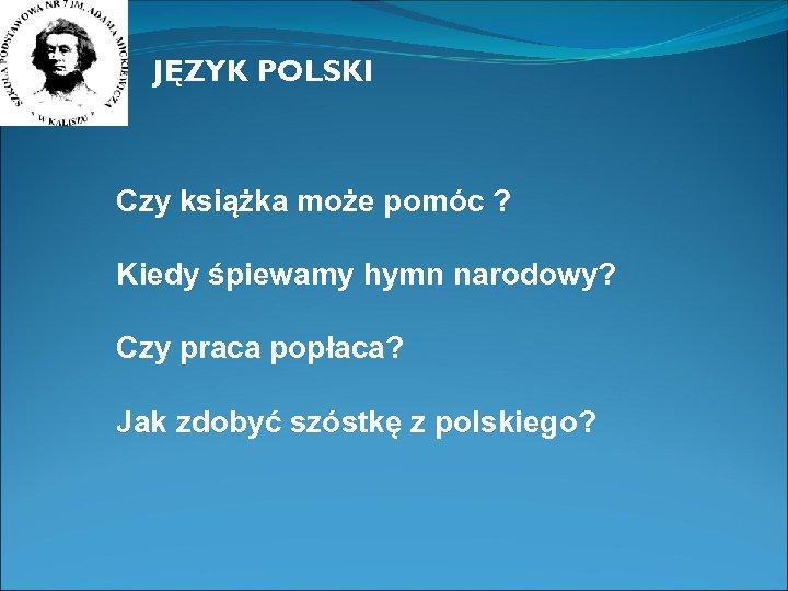 JĘZYK POLSKI Czy książka może pomóc ? Kiedy śpiewamy hymn narodowy? Czy praca popłaca?