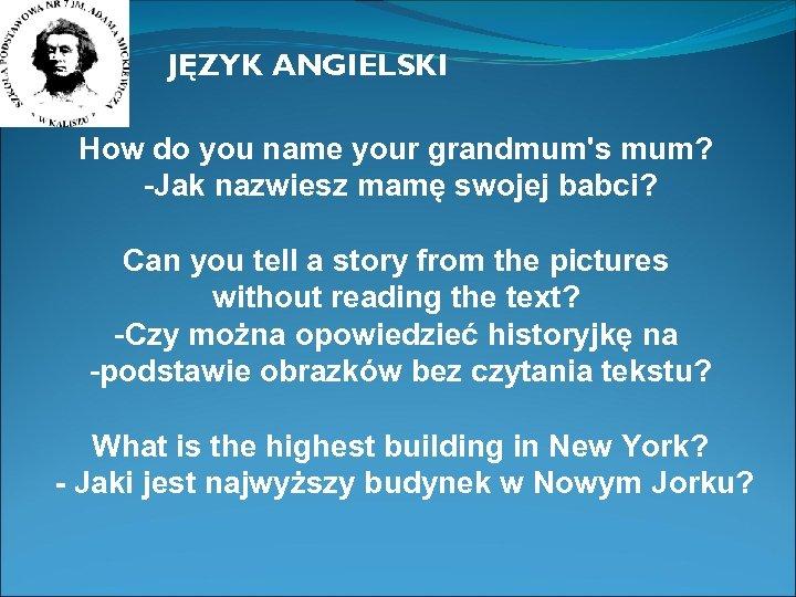 JĘZYK ANGIELSKI How do you name your grandmum's mum? -Jak nazwiesz mamę swojej babci?
