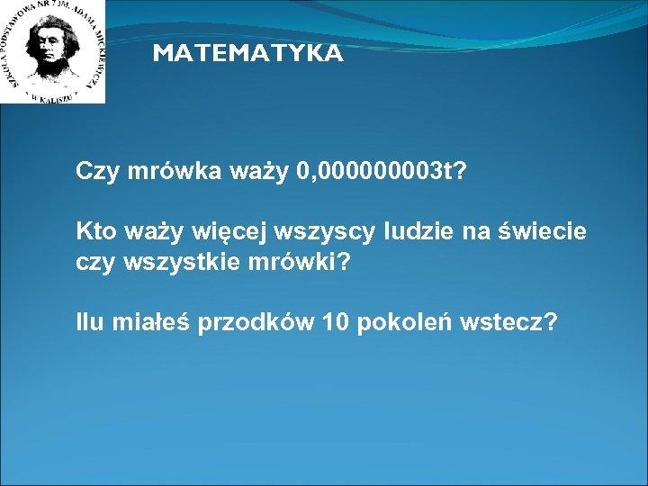 MATEMATYKA Czy mrówka waży 0, 00003 t? Kto waży więcej wszyscy ludzie na świecie