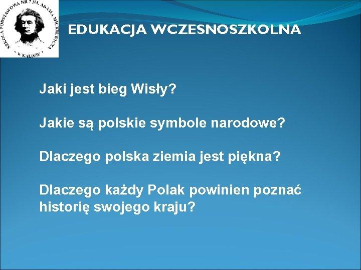 EDUKACJA WCZESNOSZKOLNA Jaki jest bieg Wisły? Jakie są polskie symbole narodowe? Dlaczego polska ziemia
