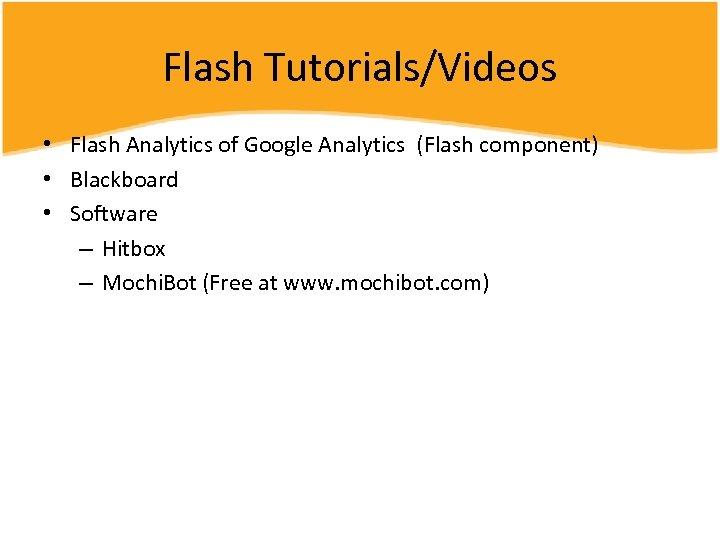 Flash Tutorials/Videos • Flash Analytics of Google Analytics (Flash component) • Blackboard • Software